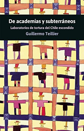 De Academias y subterraneos: Laboratorios de tortura del Chile escondido (Spanish Edition) [Guillermo Teillier] (Tapa Blanda)