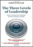 The Three Levels of Leadership: How to Develop Your Leadership Presence, Knowhow and Skill by Scouller, James (2011) Paperback