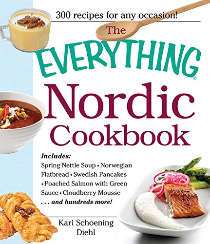 The Everything Nordic Cookbook: Includes: Spring Nettle Soup, Norwegian Flatbread, Swedish Pancakes, Poached Salmon with Green Sauce, Cloudberry Mousse...and hundreds more! (Everything®) by Kari Schoening Diehl