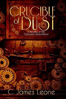 Crucible of Dust (The Clockwork Ascendancy - A Steampunk Saga) by [Leone, C. James]