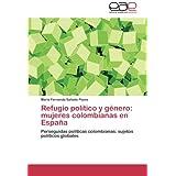Refugio político y género: mujeres colombianas en España: Perseguidas políticas colombianas: sujetos políticos globales (Spanish Edition)