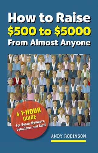 How to Raise $500 to $5000 from Almost Anyone: A 1-hour Guide for Board Members, Volunteers, and Staff