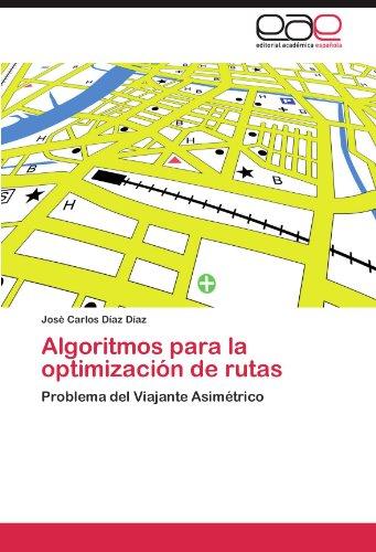 Algoritmos para la optimizacion de rutas: Problema del Viajante Asimetrico (Spanish Edition) [Jose Carlos Diaz Diaz] (Tapa Blanda)