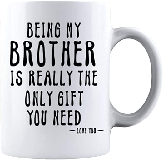 Being My Brother Is Really The Only Gift You Need Love You Mug Funny Gift Cup