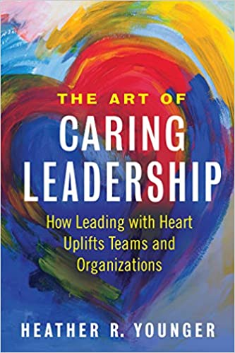 The Art of Caring Leadership: How Leading with Heart Uplifts Teams and Organizations