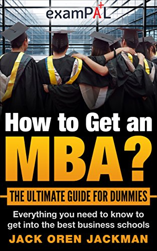 How to Get an MBA? The Ultimate Guide For Dummies: Everything you need to know to get into the best business schools