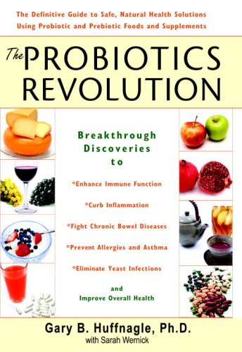 The Probiotics Revolution: The Definitive Guide to Safe, Natural Health Solutions Using Probiotic and Prebiotic Foods and Supplements (Chandelier Silver Sarah)