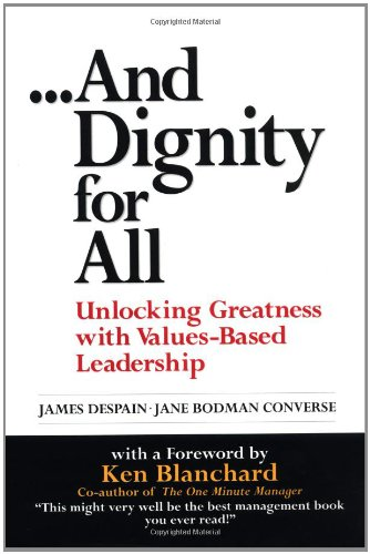 And Dignity for All: Unlocking Greatness with Values-Based Leadership (The Value Of Dignity)