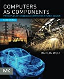 Computers as Components, Third Edition: Principles of Embedded Computing System Design (The Morgan Kaufmann Series in Computer Architecture and Design)