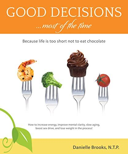 Good Decisions Most of the Time: Because life is too short not to eat chocolate