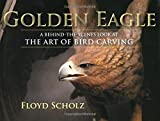 img - for The Golden Eagle: A Behind-the-Scenes Look at the Art of Bird Carving by Floyd Scholz (2007-05-31) book / textbook / text book