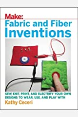 Fabric and Fiber Inventions: Sew, Knit, Print, and Electrify Your Own Designs to Wear, Use, and Play With Paperback