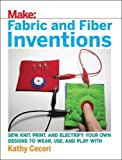 Fabric and Fiber Inventions: Sew, Knit, Print, and Electrify Your Own Designs to Wear, Use, and Play With