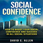 Social Confidence: How to Boost Your Social Confidence and Succeed in All Social Situations   David C. Allen