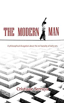 The Modern Man: A philosophical divagation about the evil banality of daily acts by [Serruya, Cristiane]