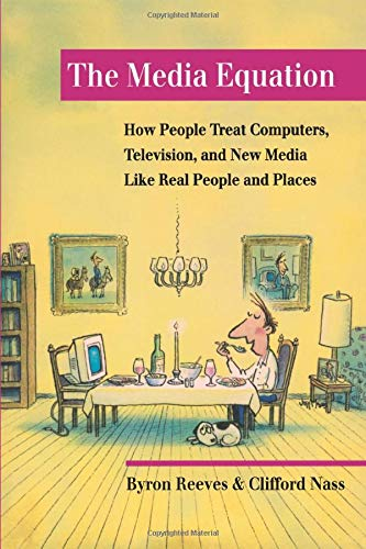 The Media Equation: How People Treat Computers, Television, and New Media Like Real People and Places (CSLI Lecture Note