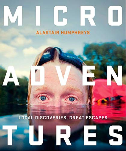 Microadventures: Local Discoveries for Great Escapes by Alastair Humphreys