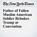 Father of Fallen Muslim American Soldier Rebukes Trump at Convention | Niraj Chokshi
