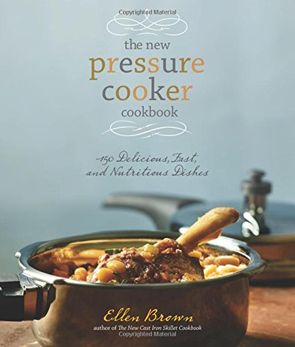 The New Pressure Cooker Cookbook: 150 Delicious, Fast, and Nutritious Dishes*