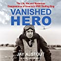 Vanished Hero: The Life, War and Mysterious Disappearance of America's WWII Strafing King Audiobook by Jay A. Stout Narrated by Joe Barrett