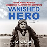 Vanished Hero: The Life, War and Mysterious Disappearance of America's WWII Strafing King   Jay A. Stout