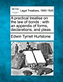 A practical treatise on the law of bonds : with an appendix of forms, declarations, and Pleas, Edwin Tyrrell Hurlstone, 1240039166