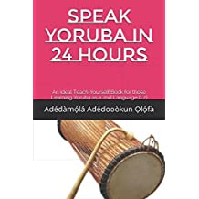 SPEAK YORUBA IN 24 HOURS: An Ideal Teach-Yourself Book for those Learning Yoruba as a 2nd Language