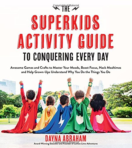 The Superkids Activity Guide to Conquering Every Day: Awesome Games and Crafts to Master Your Moods, Boost Focus, Hack Mealtimes and Help Grownups Understand Why You Do the Things You Do PDF