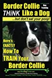 Border Collie Dog Training - Think Like a Dog, But Don't Eat Your Poop!: Here's EXACTLY How To Train Your Border Collie (Volume 1)