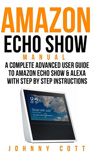 Amazon Com Amazon Echo Show Manual A Complete Advanced User Guide