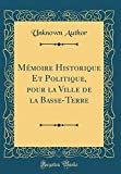 Mémoire Historique Et Politique, pour la Ville de la Basse-Terre (Classic Reprint) (French Edition)