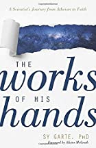 The Works of His Hands: A Scientist's Journey from Atheism to Faith