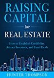 Raising Capital for Real Estate: How to Attract Investors, Establish Credibility, and Fund Deals
