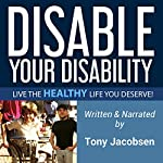Disable Your Disability: Live the Healthy Life You Deserve! | Tony Jacobsen