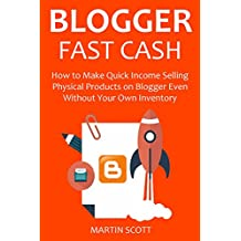BLOGGER FAST CASH  - 2016: How to Make Quick Income Selling Physical Products on Blogger Even Without Your Own Inventory