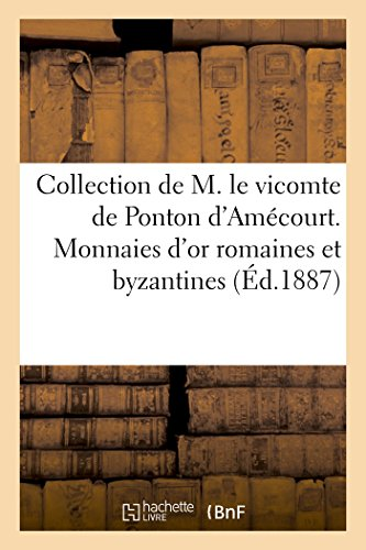 Collection de M. Le Vicomte de Ponton d'Amcourt. Monnaies d'Or Romaines Et Byzantines (Ga(c)Na(c)Ralita(c)S) (French Edition)