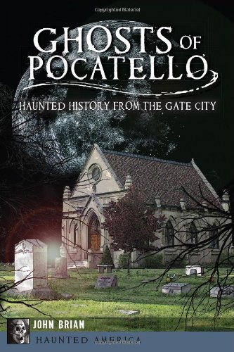 Ghosts of Pocatello: Haunted History from the Gate City (Haunted (White Gate Farm)