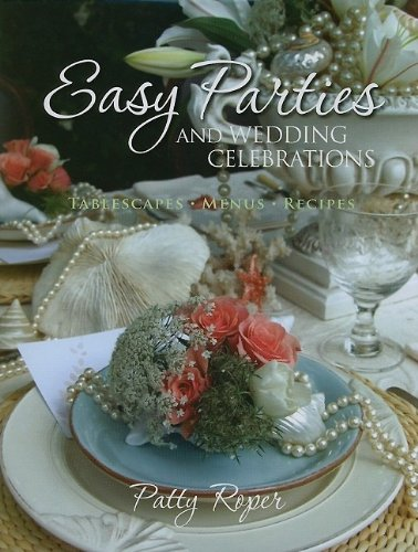 Easy Parties and Wedding Celebrations: Tablescapes, Menus, Recipes by Patty Roper