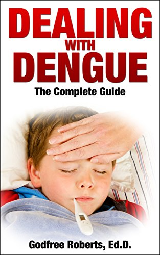 Dealing with Dengue, the Complete Guide: Dengue Disease Prevention and  Treatment: A Guide to Healthy Dengue Fever Symptom Treatment and Cures