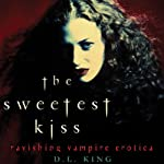 The Sweetest Kiss: Ravishing Vampire Erotica | D. L. King (editor)