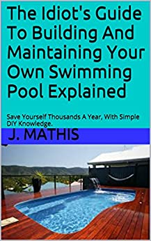 The Idiot 39 S Guide To Building And Maintaining Your Own Swimming Pool Explained Save Yourself