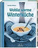 Wohlig warme Winterküche: 124 köstliche Rezepte für die kalte Jahreszeit