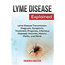 Lyme Disease Explained: Lyme Disease Transmission, Diagnosis, Symptoms, Treatment, Prognosis, Infectious Diseases, Vaccines, History, Myths, and More!