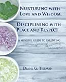 Nurturing with Love and Wisdom, Disciplining with Peace and Respect: A mindful guide to parenting