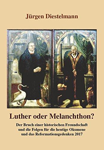 Luther oder Melanchthon?: Der Bruch einer historischen Freundschaft und die Folgen für die heutige Ökumene und das Reformationsgedenken 2017