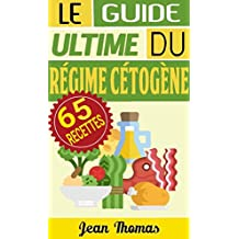 RÉGIME CÉTOGÈNE: LE GUIDE ULTIME DU RÉGIME CÉTOGÈNE (INCLUT 65 RECETTES AINSI QUE 44 IMAGES!) (French Edition)
