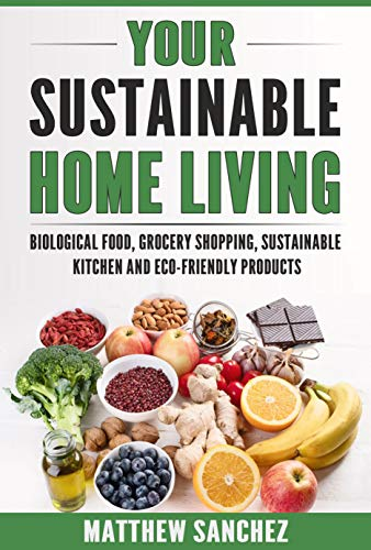 YOUR SUSTAINABLE HOME LIVING: Biological food, grocery shopping, sustainable kitchen and eco friendly products by [SANCHEZ, MATTHEW]