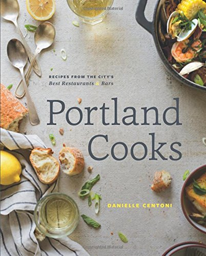 Portland Cooks: Recipes from the City's Best Restaurants and Bars by Danielle Centoni