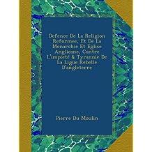 Defence De La Religion Reformee, Et De La Monarchie Et Eglise Anglicane, Contre L'impieté & Tyrannie De La Ligue Rebelle D'angleterre