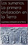 Los sumerios. La primera civilización en la Tierra: La primera civilización en la Tierra (Spanish Edition)